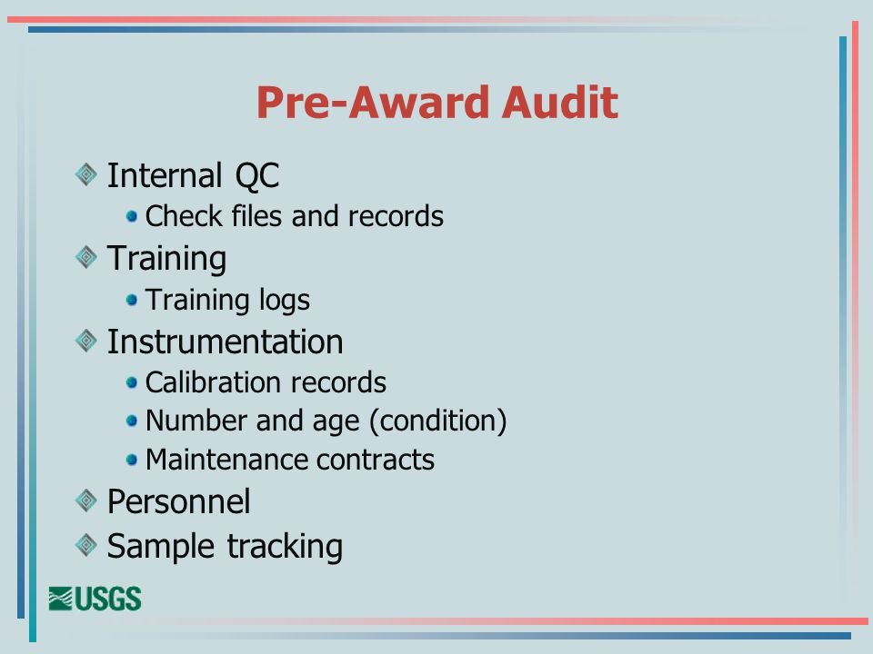 Pre-Award Audit Internal QC Check files and records Training Training logs Instrumentation Calibration records Number and age (condition) Maintenance contracts Personnel Sample tracking