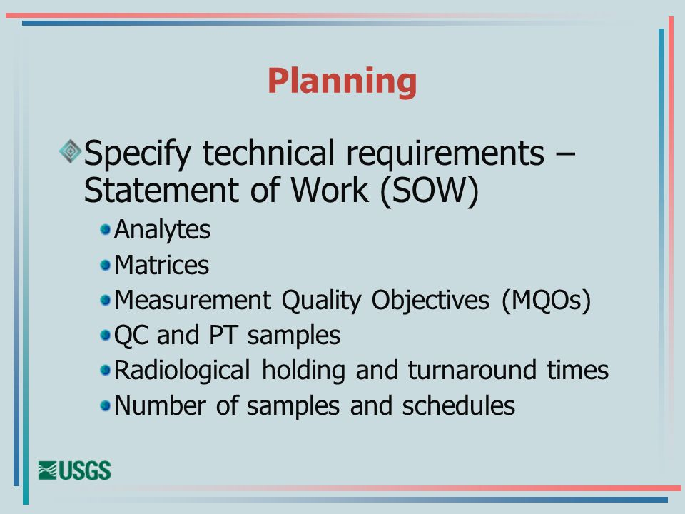 Planning Specify technical requirements – Statement of Work (SOW) Analytes Matrices Measurement Quality Objectives (MQOs) QC and PT samples Radiological holding and turnaround times Number of samples and schedules