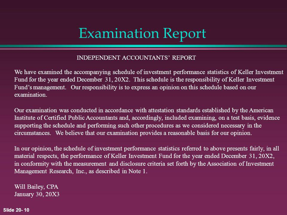 Slide 20- 10 Examination Report INDEPENDENT ACCOUNTANTS REPORT We have examined the accompanying schedule of investment performance statistics of Keller Investment Fund for the year ended December 31, 20X2.