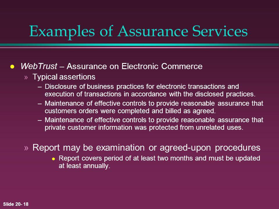 Slide 20- 18 Examples of Assurance Services l WebTrust – Assurance on Electronic Commerce »Typical assertions –Disclosure of business practices for electronic transactions and execution of transactions in accordance with the disclosed practices.