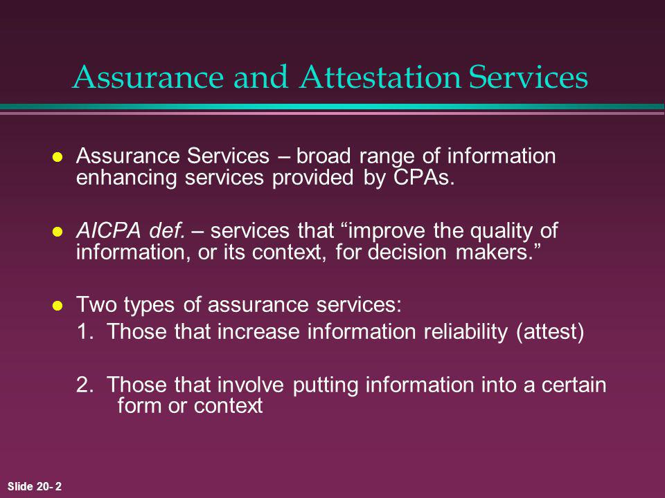 Slide 20- 2 Assurance and Attestation Services l Assurance Services – broad range of information enhancing services provided by CPAs.