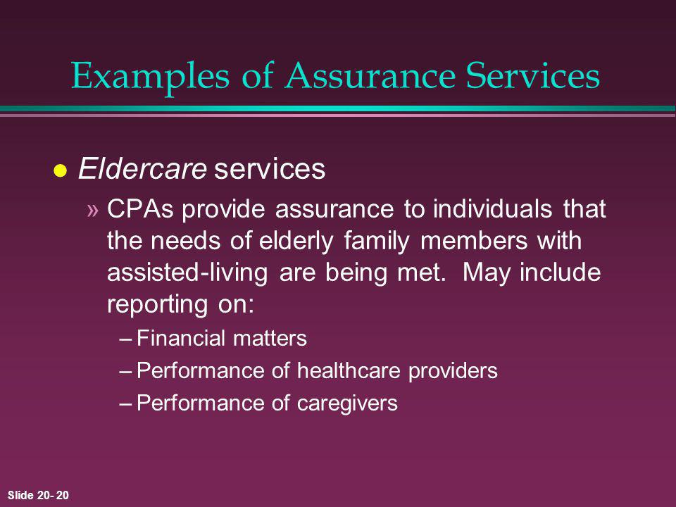 Slide 20- 20 Examples of Assurance Services l Eldercare services »CPAs provide assurance to individuals that the needs of elderly family members with assisted-living are being met.