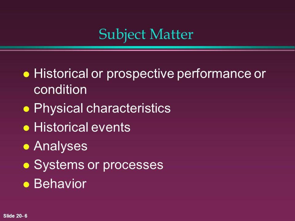 Slide 20- 6 Subject Matter l Historical or prospective performance or condition l Physical characteristics l Historical events l Analyses l Systems or processes l Behavior