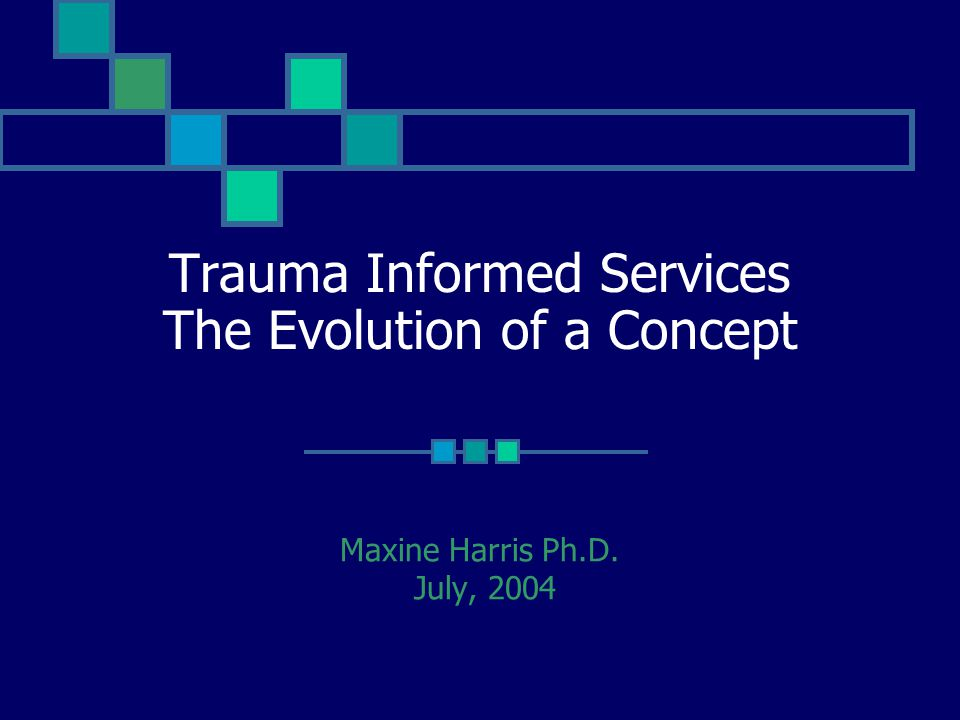 Trauma Informed Services The Evolution of a Concept Maxine Harris Ph.D. July, 2004