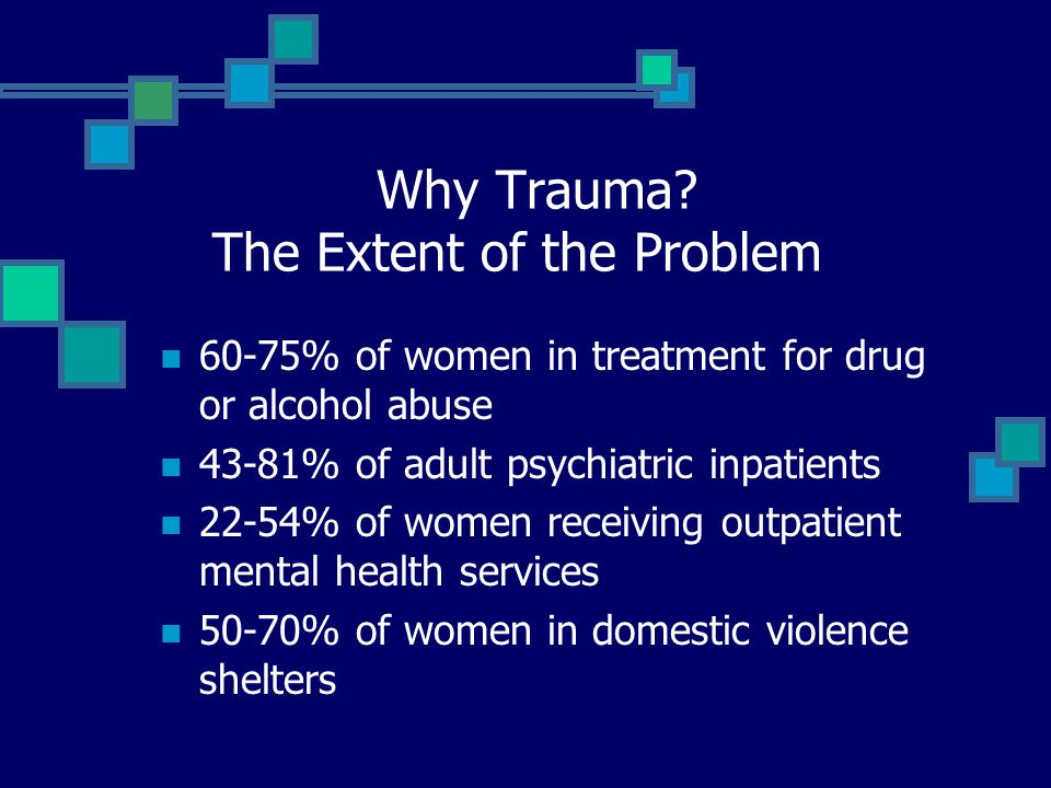 Why Trauma? The Extent of the Problem 60-75% of women in treatment for drug or alcohol abuse 43-81% of adult psychiatric inpatients 22-54% of women re