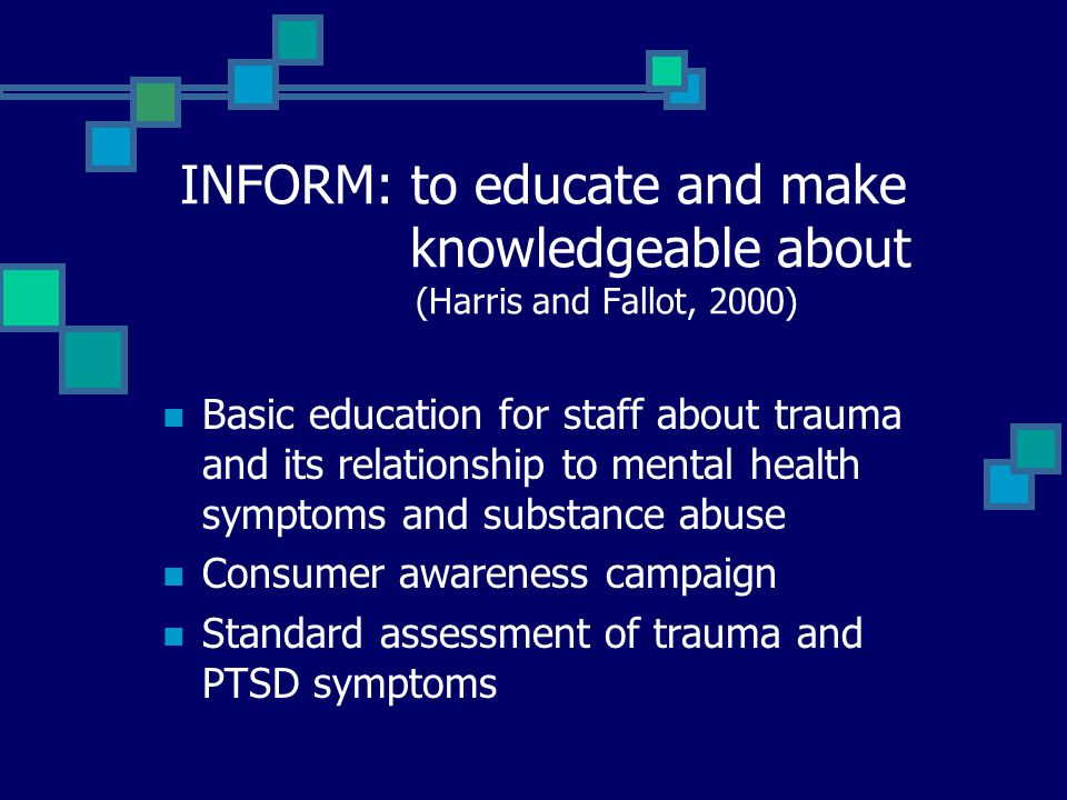 INFORM: to educate and make knowledgeable about (Harris and Fallot, 2000) Basic education for staff about trauma and its relationship to mental health