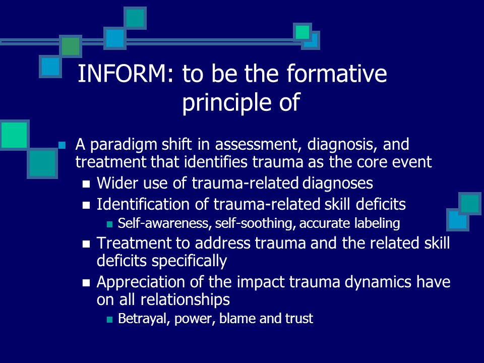 INFORM: to be the formative principle of A paradigm shift in assessment, diagnosis, and treatment that identifies trauma as the core event Wider use o