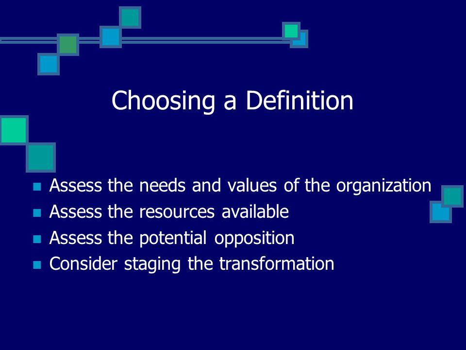Choosing a Definition Assess the needs and values of the organization Assess the resources available Assess the potential opposition Consider staging