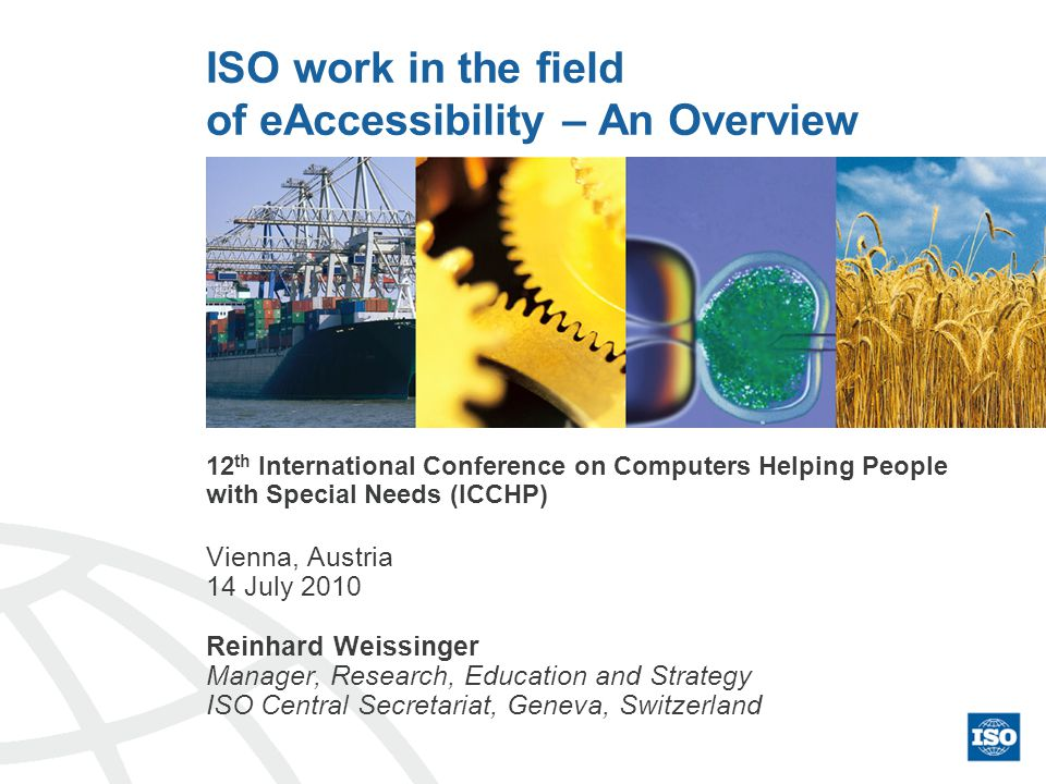 ISO work in the field of eAccessibility – An Overview 12 th International Conference on Computers Helping People with Special Needs (ICCHP) Vienna, Austria 14 July 2010 Reinhard Weissinger Manager, Research, Education and Strategy ISO Central Secretariat, Geneva, Switzerland