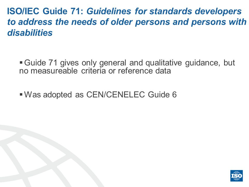 ISO/IEC Guide 71: Guidelines for standards developers to address the needs of older persons and persons with disabilities Guide 71 gives only general and qualitative guidance, but no measureable criteria or reference data Was adopted as CEN/CENELEC Guide 6