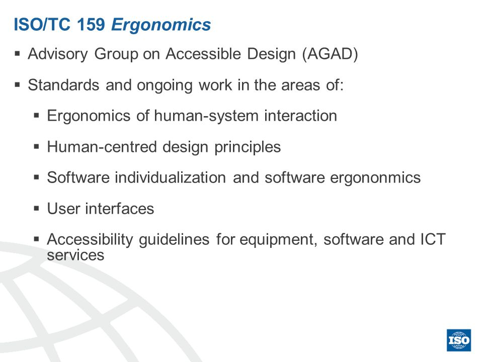 ISO/TC 159 Ergonomics Advisory Group on Accessible Design (AGAD) Standards and ongoing work in the areas of: Ergonomics of human-system interaction Hu