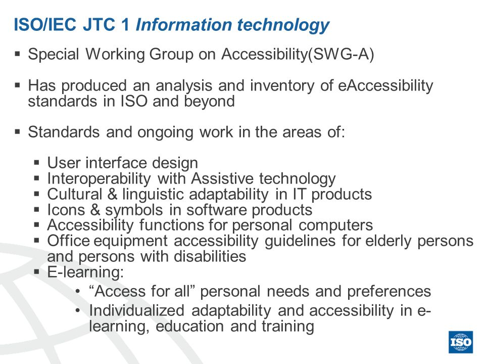 ISO/IEC JTC 1 Information technology Special Working Group on Accessibility(SWG-A) Has produced an analysis and inventory of eAccessibility standards in ISO and beyond Standards and ongoing work in the areas of: User interface design Interoperability with Assistive technology Cultural & linguistic adaptability in IT products Icons & symbols in software products Accessibility functions for personal computers Office equipment accessibility guidelines for elderly persons and persons with disabilities E-learning: Access for all personal needs and preferences Individualized adaptability and accessibility in e- learning, education and training