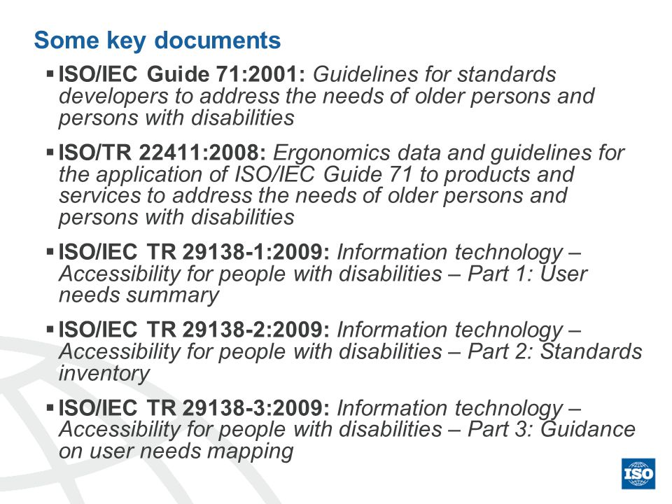Some key documents ISO/IEC Guide 71:2001: Guidelines for standards developers to address the needs of older persons and persons with disabilities ISO/TR 22411:2008: Ergonomics data and guidelines for the application of ISO/IEC Guide 71 to products and services to address the needs of older persons and persons with disabilities ISO/IEC TR 29138-1:2009: Information technology – Accessibility for people with disabilities – Part 1: User needs summary ISO/IEC TR 29138-2:2009: Information technology – Accessibility for people with disabilities – Part 2: Standards inventory ISO/IEC TR 29138-3:2009: Information technology – Accessibility for people with disabilities – Part 3: Guidance on user needs mapping