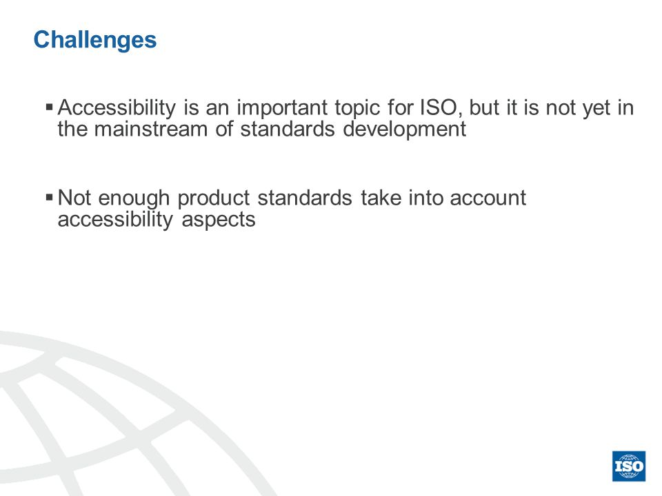 Challenges Accessibility is an important topic for ISO, but it is not yet in the mainstream of standards development Not enough product standards take into account accessibility aspects