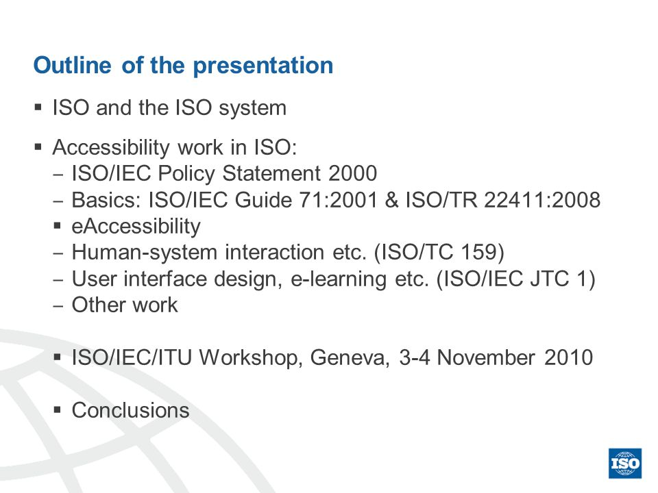 Outline of the presentation ISO and the ISO system Accessibility work in ISO: ISO/IEC Policy Statement 2000 Basics: ISO/IEC Guide 71:2001 & ISO/TR 22411:2008 eAccessibility Human-system interaction etc.