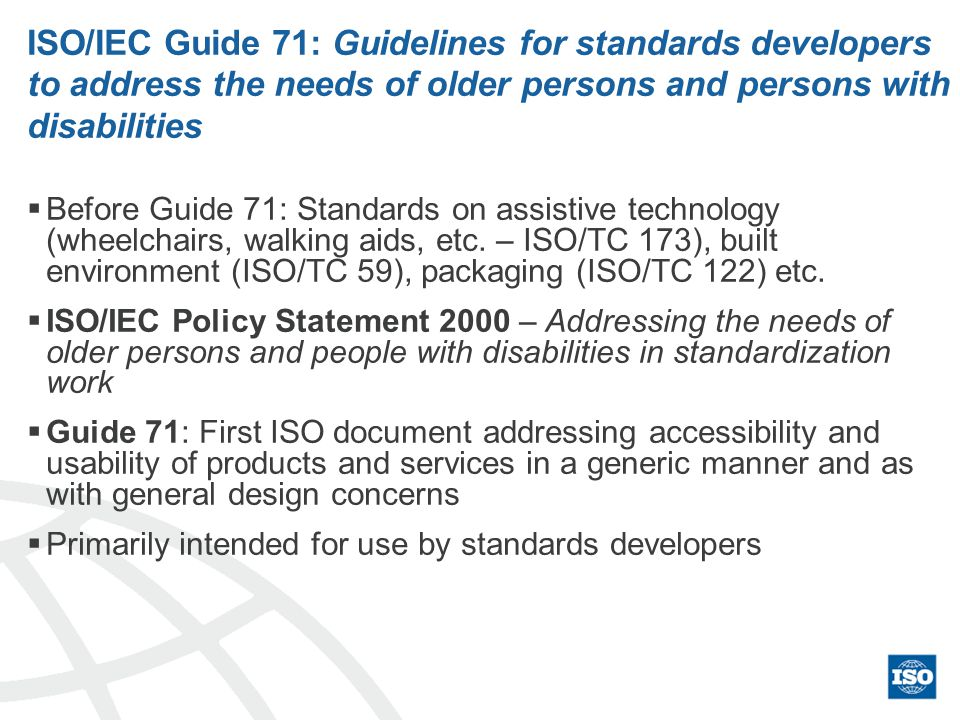 ISO/IEC Guide 71: Guidelines for standards developers to address the needs of older persons and persons with disabilities Before Guide 71: Standards on assistive technology (wheelchairs, walking aids, etc.