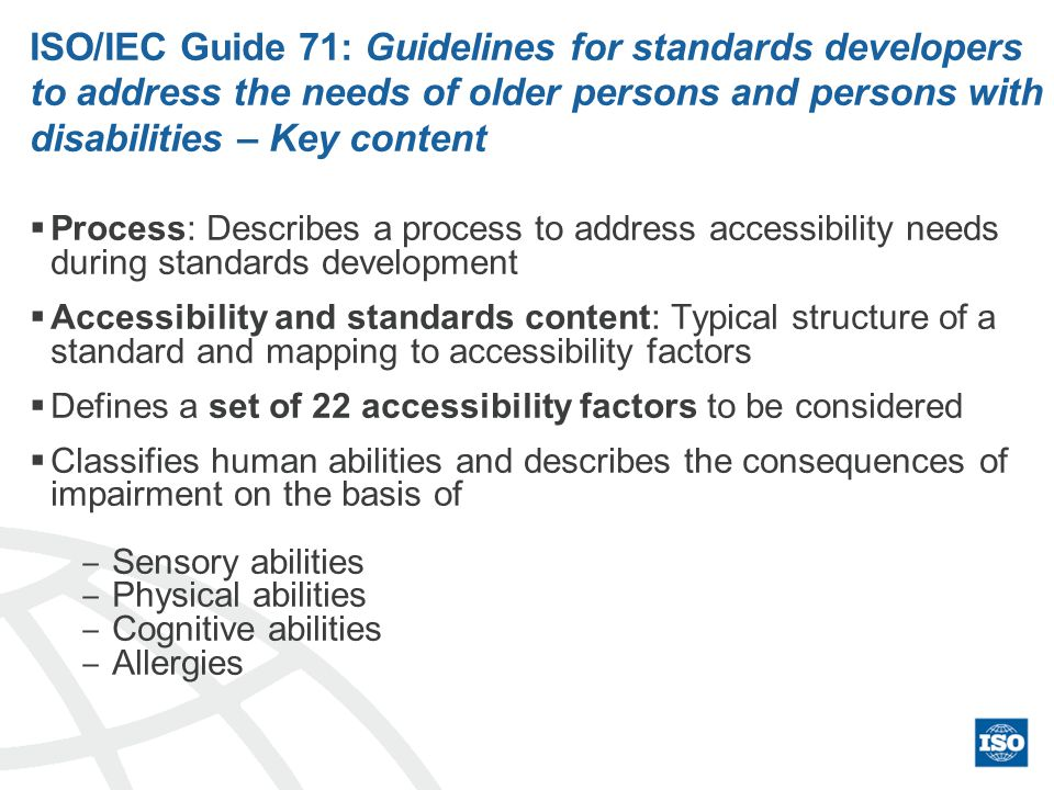 ISO/IEC Guide 71: Guidelines for standards developers to address the needs of older persons and persons with disabilities – Key content Process: Describes a process to address accessibility needs during standards development Accessibility and standards content: Typical structure of a standard and mapping to accessibility factors Defines a set of 22 accessibility factors to be considered Classifies human abilities and describes the consequences of impairment on the basis of Sensory abilities Physical abilities Cognitive abilities Allergies