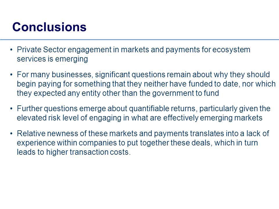 Private Sector engagement in markets and payments for ecosystem services is emerging For many businesses, significant questions remain about why they should begin paying for something that they neither have funded to date, nor which they expected any entity other than the government to fund Further questions emerge about quantifiable returns, particularly given the elevated risk level of engaging in what are effectively emerging markets Relative newness of these markets and payments translates into a lack of experience within companies to put together these deals, which in turn leads to higher transaction costs.