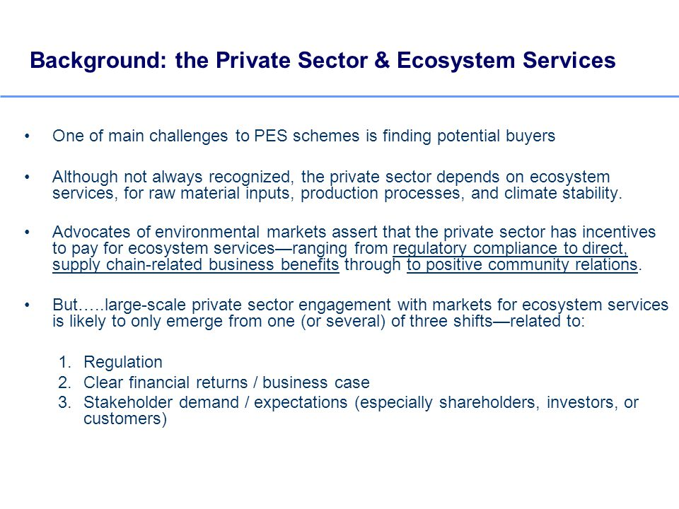Background: the Private Sector & Ecosystem Services One of main challenges to PES schemes is finding potential buyers Although not always recognized, the private sector depends on ecosystem services, for raw material inputs, production processes, and climate stability.