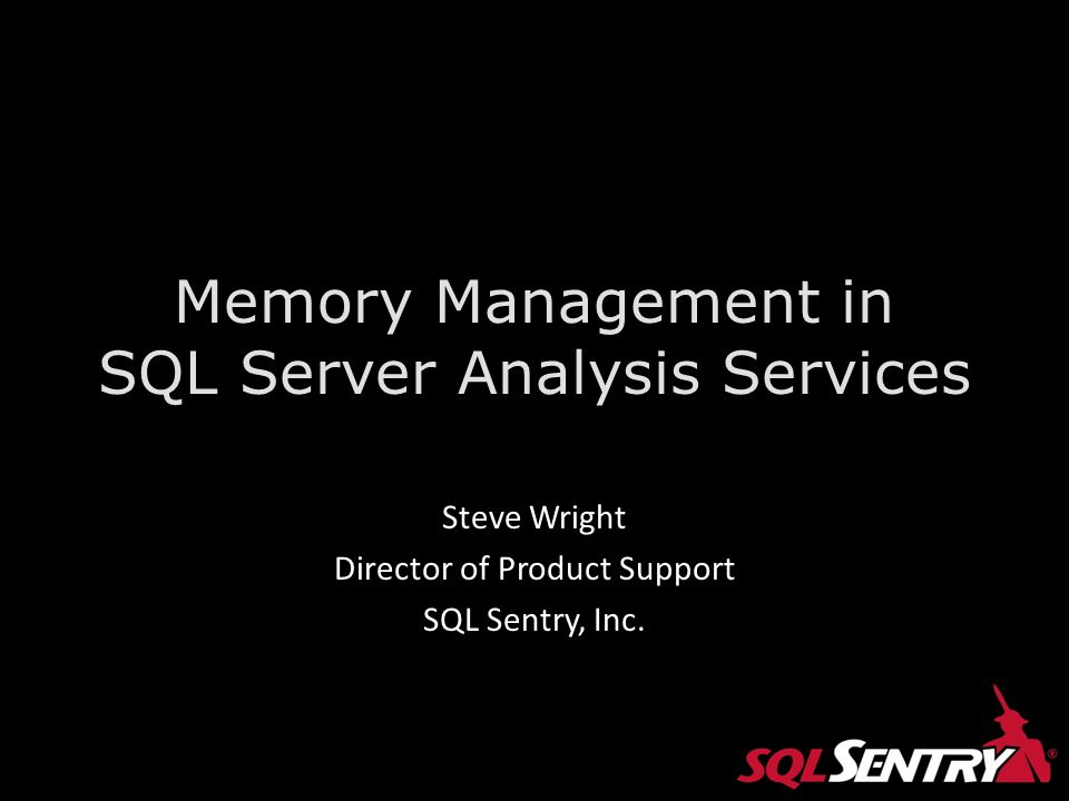 Memory Management in SQL Server Analysis Services Steve Wright Director of Product Support SQL Sentry, Inc.