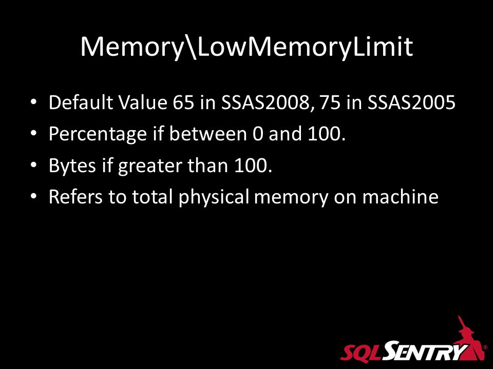 Memory\LowMemoryLimit Default Value 65 in SSAS2008, 75 in SSAS2005 Percentage if between 0 and 100. Bytes if greater than 100. Refers to total physica