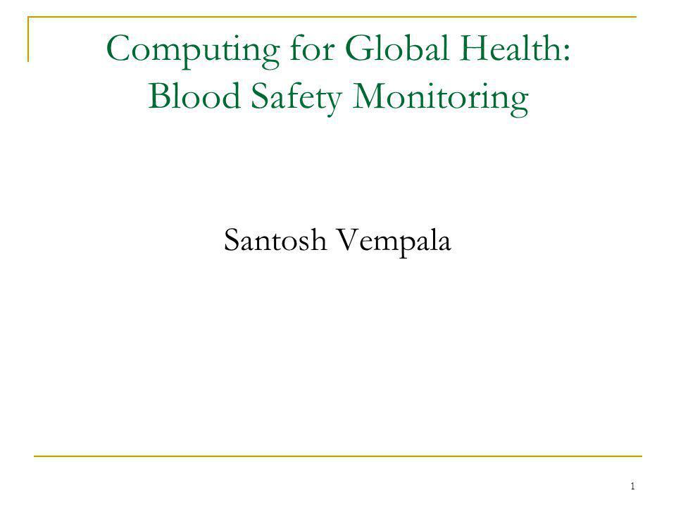 1 Computing for Global Health: Blood Safety Monitoring Santosh Vempala