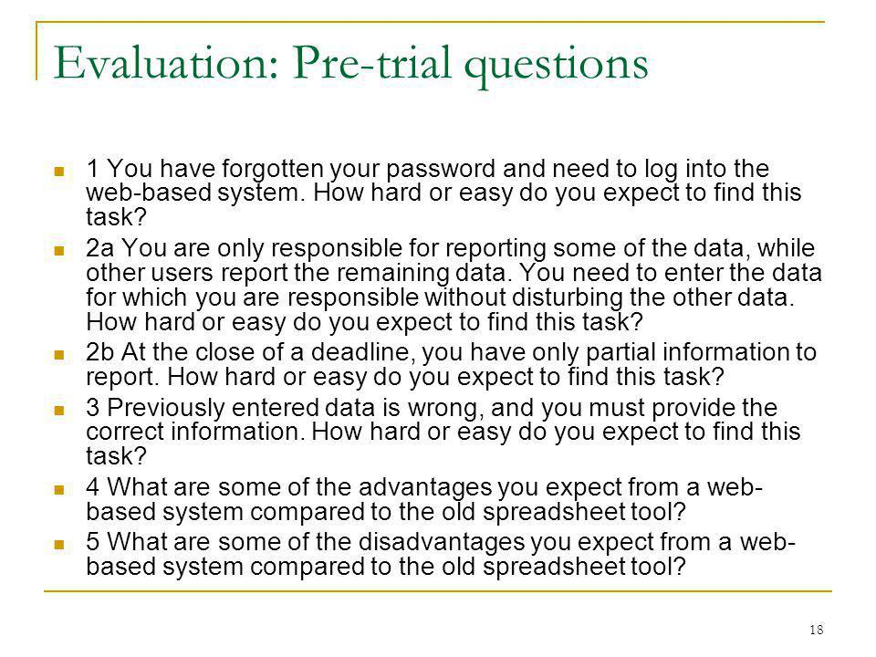 18 Evaluation: Pre-trial questions 1 You have forgotten your password and need to log into the web-based system.