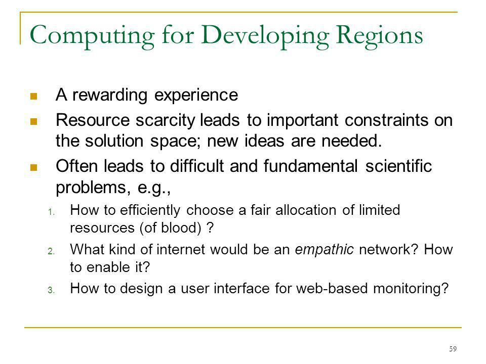 59 Computing for Developing Regions A rewarding experience Resource scarcity leads to important constraints on the solution space; new ideas are needed.