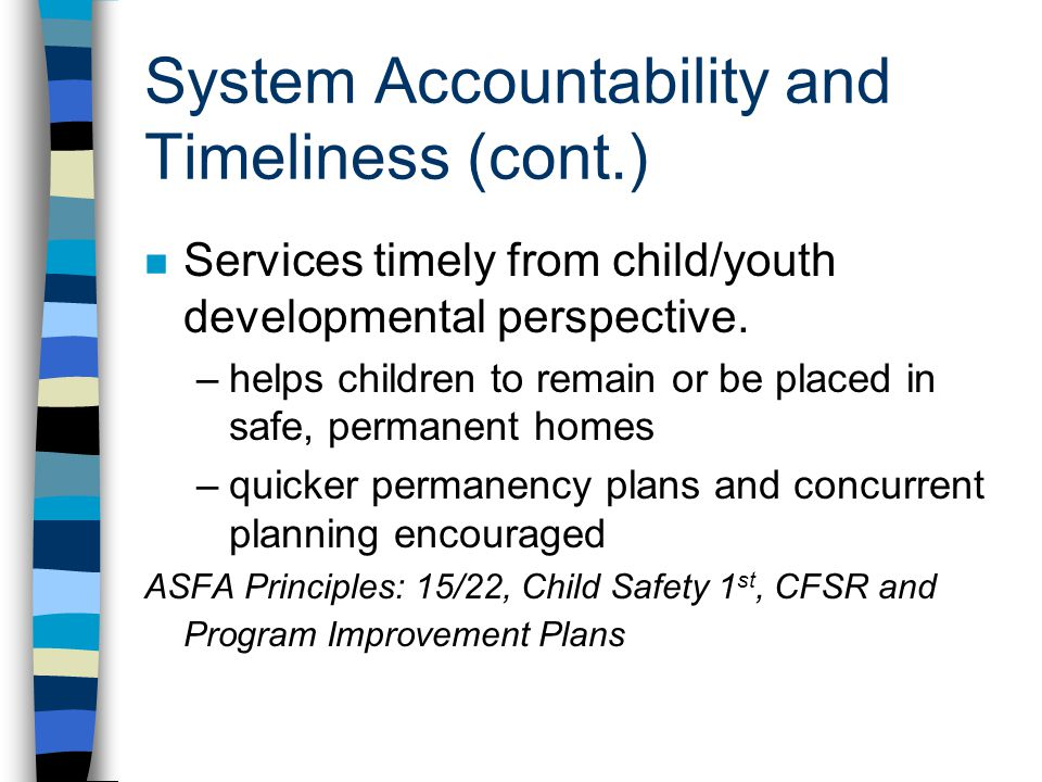 System Accountability and Timeliness (cont.) n Services timely from child/youth developmental perspective. –helps children to remain or be placed in s