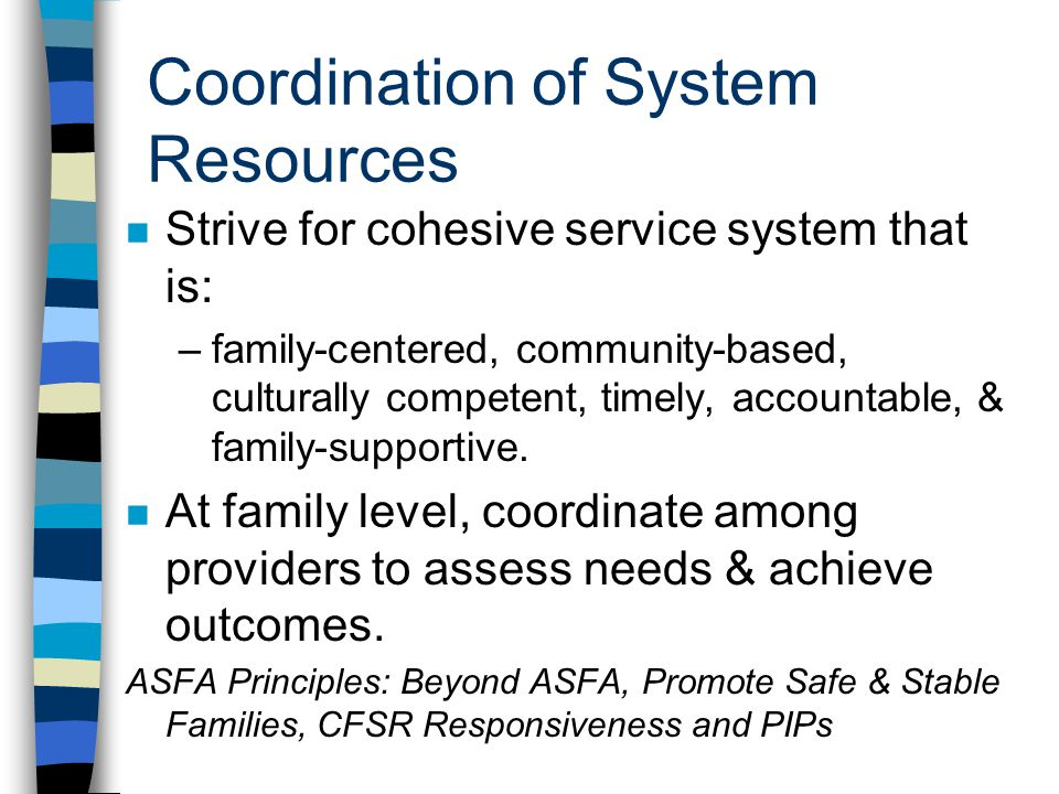 Coordination of System Resources n Strive for cohesive service system that is: –family-centered, community-based, culturally competent, timely, accoun