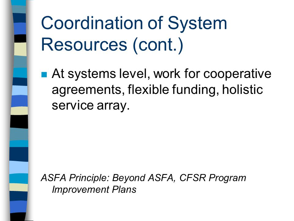 Coordination of System Resources (cont.) n At systems level, work for cooperative agreements, flexible funding, holistic service array. ASFA Principle