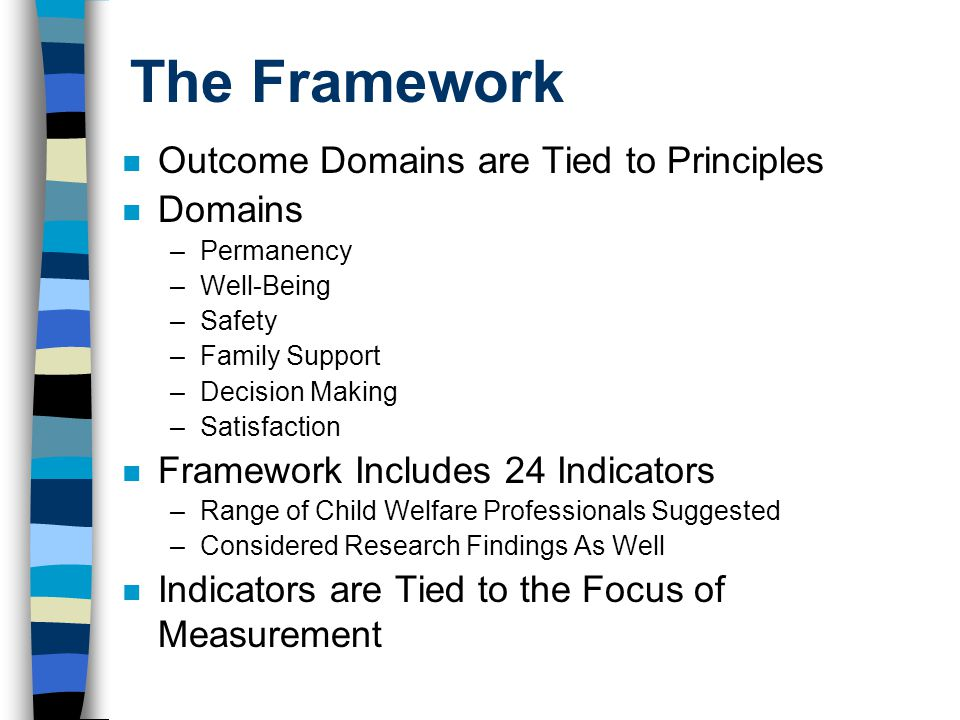 The Framework n Outcome Domains are Tied to Principles n Domains –Permanency –Well-Being –Safety –Family Support –Decision Making –Satisfaction n Fram