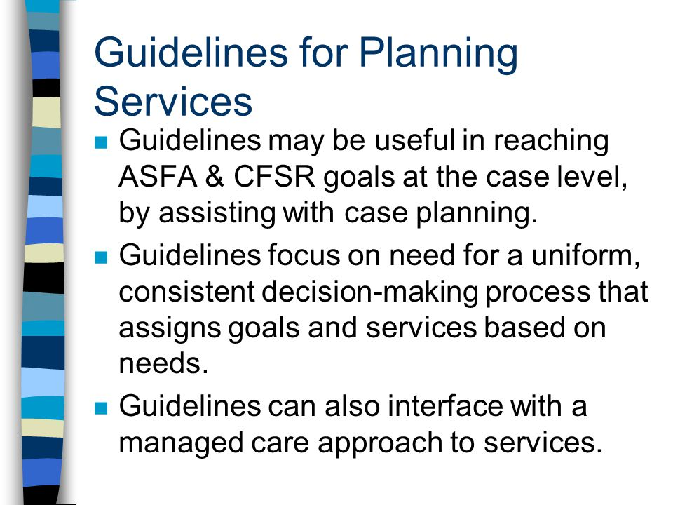 Guidelines for Planning Services n Guidelines may be useful in reaching ASFA & CFSR goals at the case level, by assisting with case planning. n Guidel