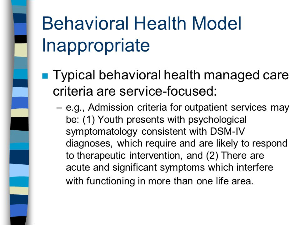 Behavioral Health Model Inappropriate n Typical behavioral health managed care criteria are service-focused: –e.g., Admission criteria for outpatient