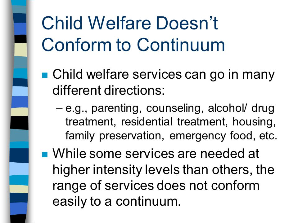 Child Welfare Doesnt Conform to Continuum n Child welfare services can go in many different directions: –e.g., parenting, counseling, alcohol/ drug tr