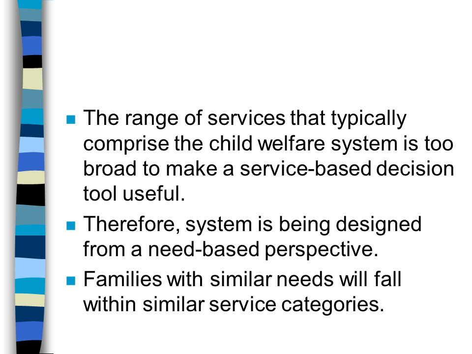 n The range of services that typically comprise the child welfare system is too broad to make a service-based decision tool useful. n Therefore, syste