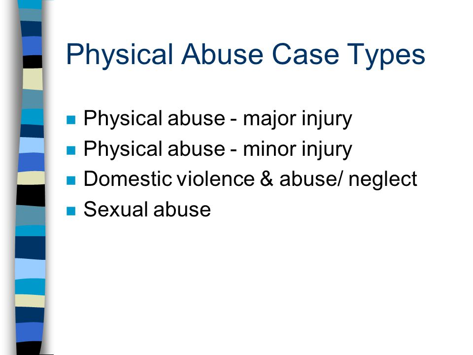 Physical Abuse Case Types n Physical abuse - major injury n Physical abuse - minor injury n Domestic violence & abuse/ neglect n Sexual abuse