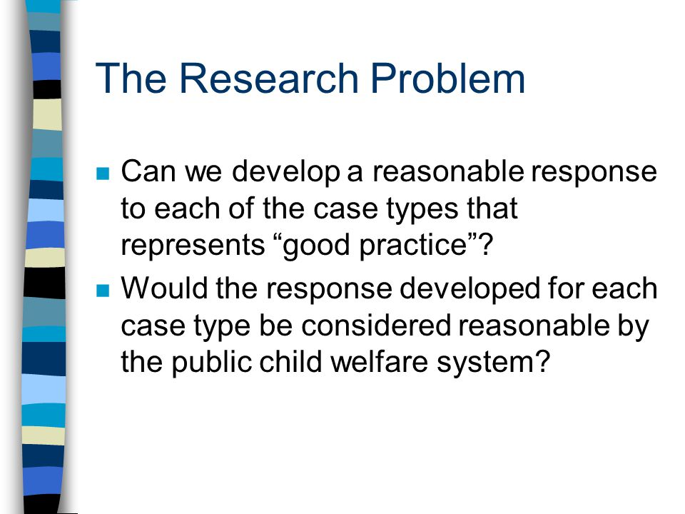 The Research Problem n Can we develop a reasonable response to each of the case types that represents good practice? n Would the response developed fo