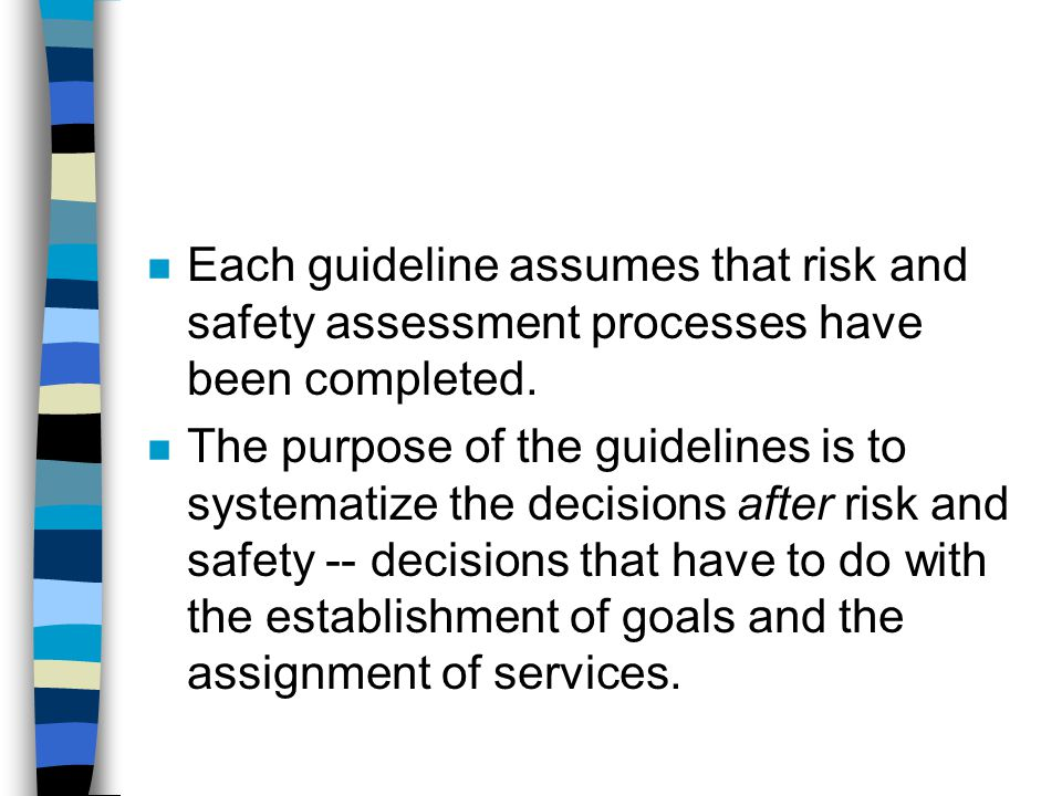 n Each guideline assumes that risk and safety assessment processes have been completed. n The purpose of the guidelines is to systematize the decision