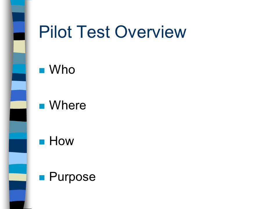 Pilot Test Overview n Who n Where n How n Purpose