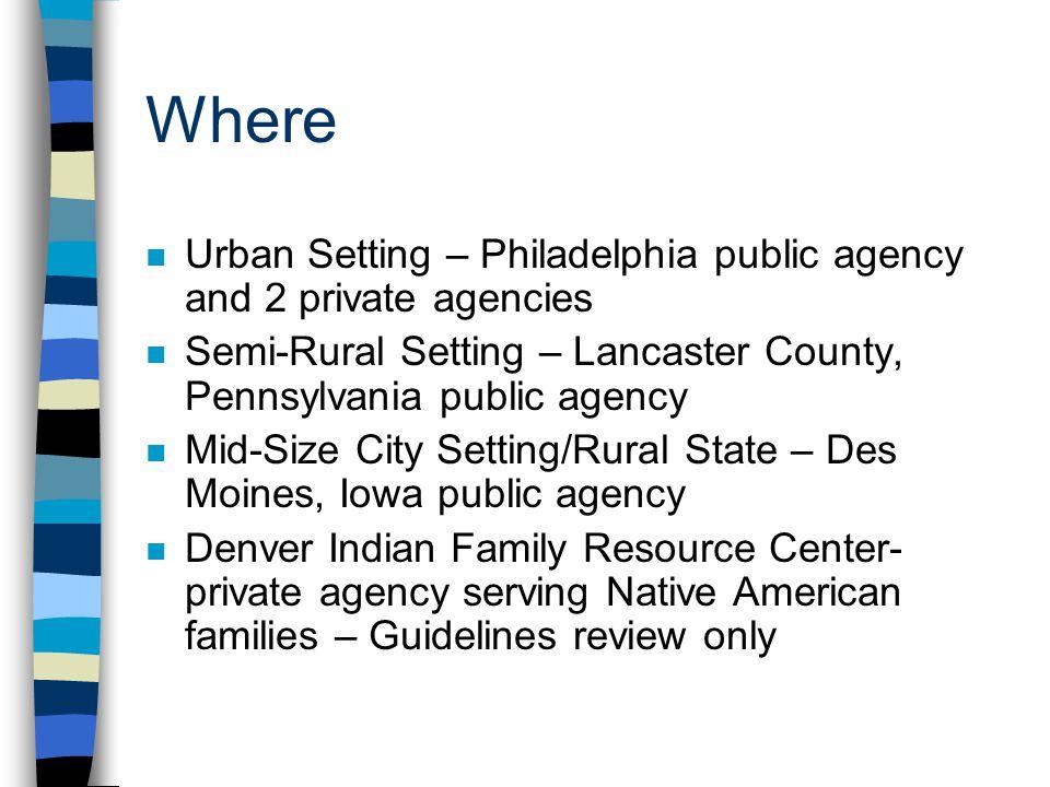 Where n Urban Setting – Philadelphia public agency and 2 private agencies n Semi-Rural Setting – Lancaster County, Pennsylvania public agency n Mid-Si