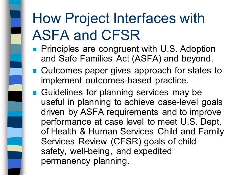 How Project Interfaces with ASFA and CFSR n Principles are congruent with U.S. Adoption and Safe Families Act (ASFA) and beyond. n Outcomes paper give