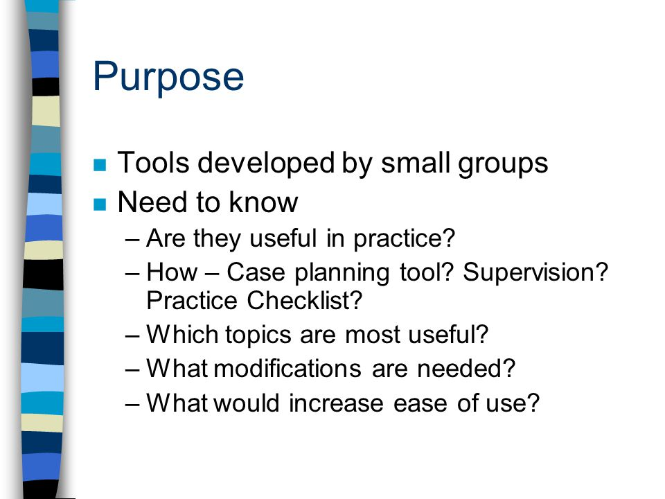 Purpose n Tools developed by small groups n Need to know –Are they useful in practice? –How – Case planning tool? Supervision? Practice Checklist? –Wh