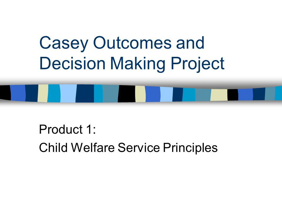 Casey Outcomes and Decision Making Project Product 1: Child Welfare Service Principles