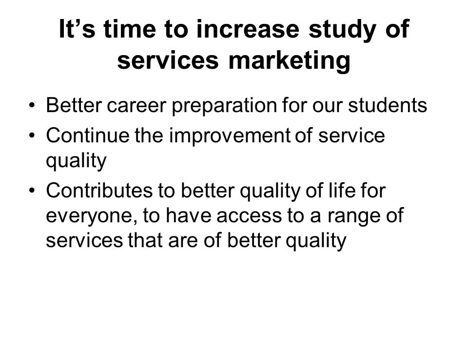 Its time to increase study of services marketing Better career preparation for our students Continue the improvement of service quality Contributes to better quality of life for everyone, to have access to a range of services that are of better quality