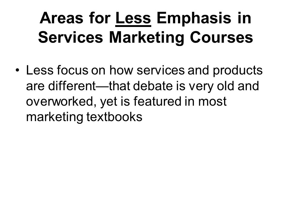 Areas for Less Emphasis in Services Marketing Courses Less focus on how services and products are differentthat debate is very old and overworked, yet is featured in most marketing textbooks