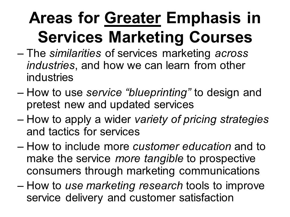 Areas for Greater Emphasis in Services Marketing Courses –The similarities of services marketing across industries, and how we can learn from other industries –How to use service blueprinting to design and pretest new and updated services –How to apply a wider variety of pricing strategies and tactics for services –How to include more customer education and to make the service more tangible to prospective consumers through marketing communications –How to use marketing research tools to improve service delivery and customer satisfaction