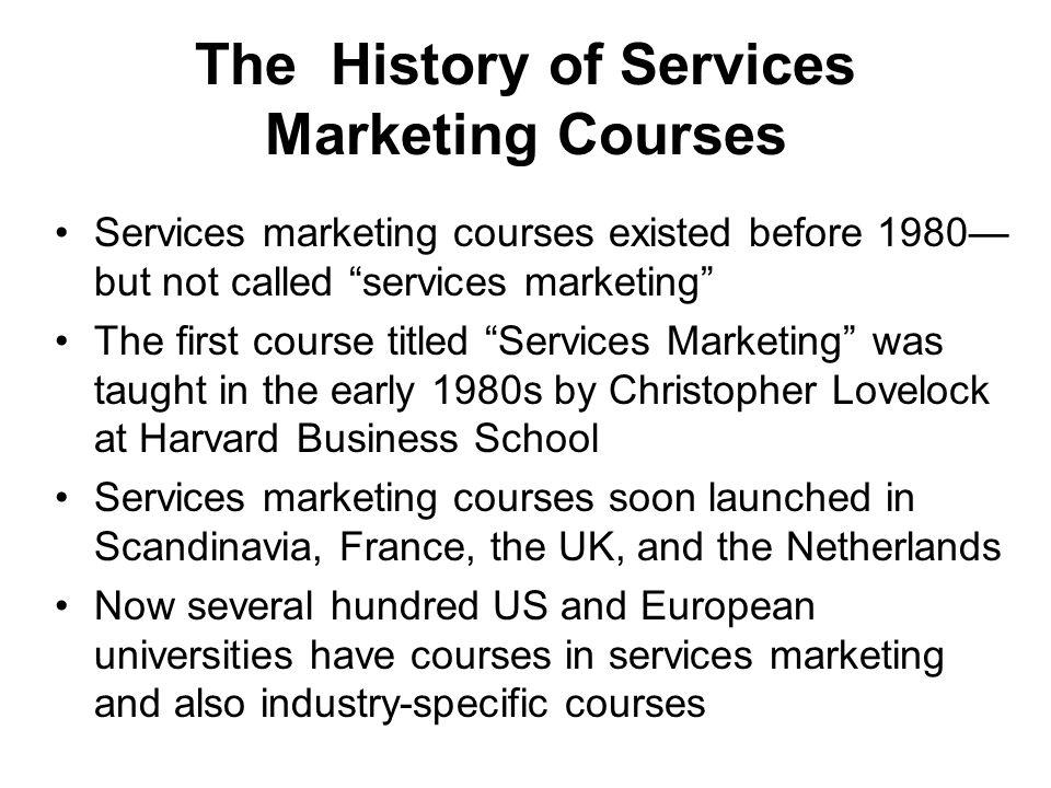 The History of Services Marketing Courses Services marketing courses existed before 1980 but not called services marketing The first course titled Services Marketing was taught in the early 1980s by Christopher Lovelock at Harvard Business School Services marketing courses soon launched in Scandinavia, France, the UK, and the Netherlands Now several hundred US and European universities have courses in services marketing and also industry-specific courses