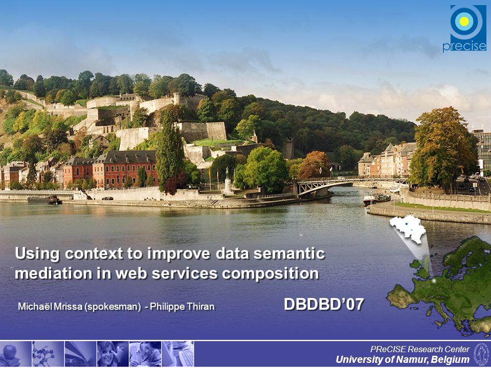 1 University of Namur, Belgium PReCISE Research Center Using context to improve data semantic mediation in web services composition Michaël Mrissa (spokesman) - Philippe Thiran DBDBD07
