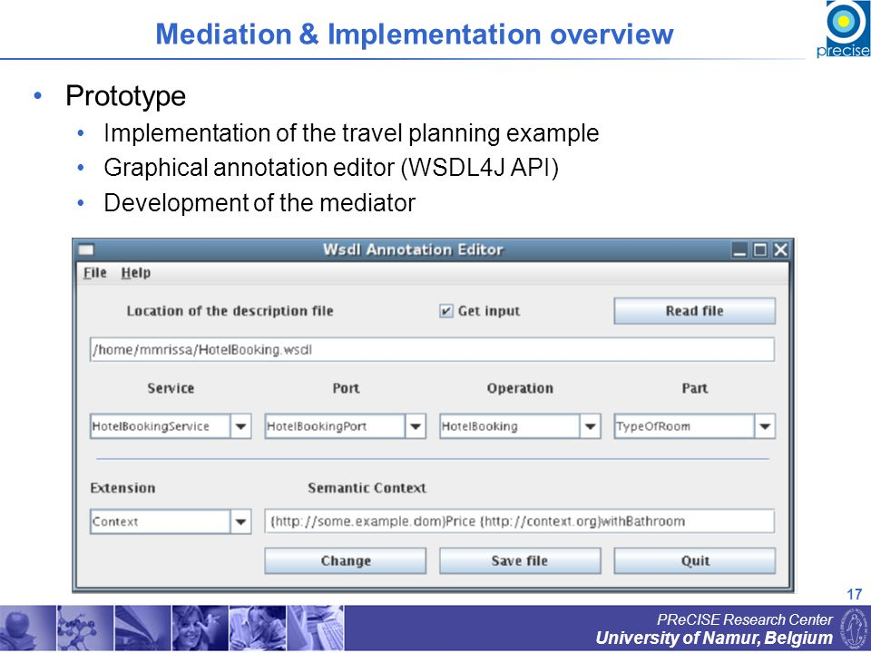 17 University of Namur, Belgium PReCISE Research Center Mediation & Implementation overview Prototype Implementation of the travel planning example Graphical annotation editor (WSDL4J API) Development of the mediator